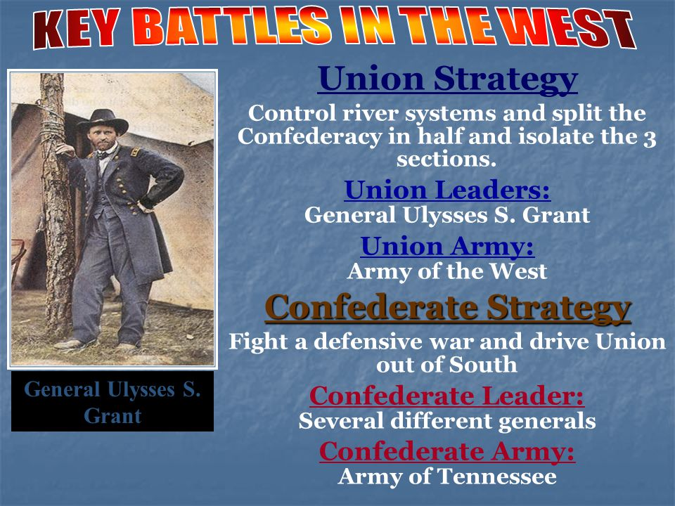 Union Strategy Control river systems and split the Confederacy in half and isolate the 3 sections. Union Leaders: General Ulysses S. Grant Union Army: