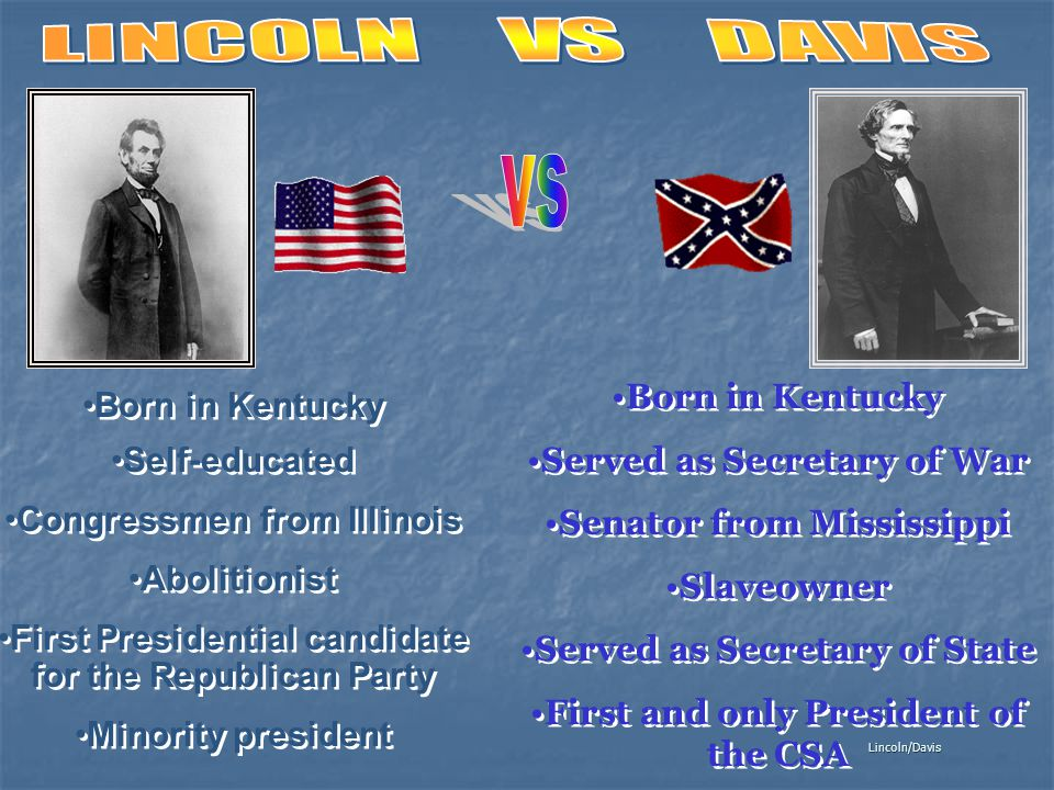 Lincoln/Davis Born in Kentucky Self-educated Congressmen from Illinois Abolitionist First Presidential candidate for the Republican Party Minority pre