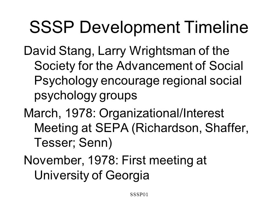 SSSP01 SSSP Development Timeline David Stang, Larry Wrightsman of the Society for the Advancement of Social Psychology encourage regional social psychology groups March, 1978: Organizational/Interest Meeting at SEPA (Richardson, Shaffer, Tesser; Senn) November, 1978: First meeting at University of Georgia