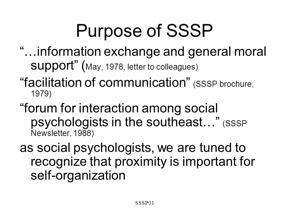 SSSP01 Purpose of SSSP …information exchange and general moral support ( May, 1978, letter to colleagues) facilitation of communication (SSSP brochure, 1979) forum for interaction among social psychologists in the southeast… (SSSP Newsletter, 1988) as social psychologists, we are tuned to recognize that proximity is important for self-organization