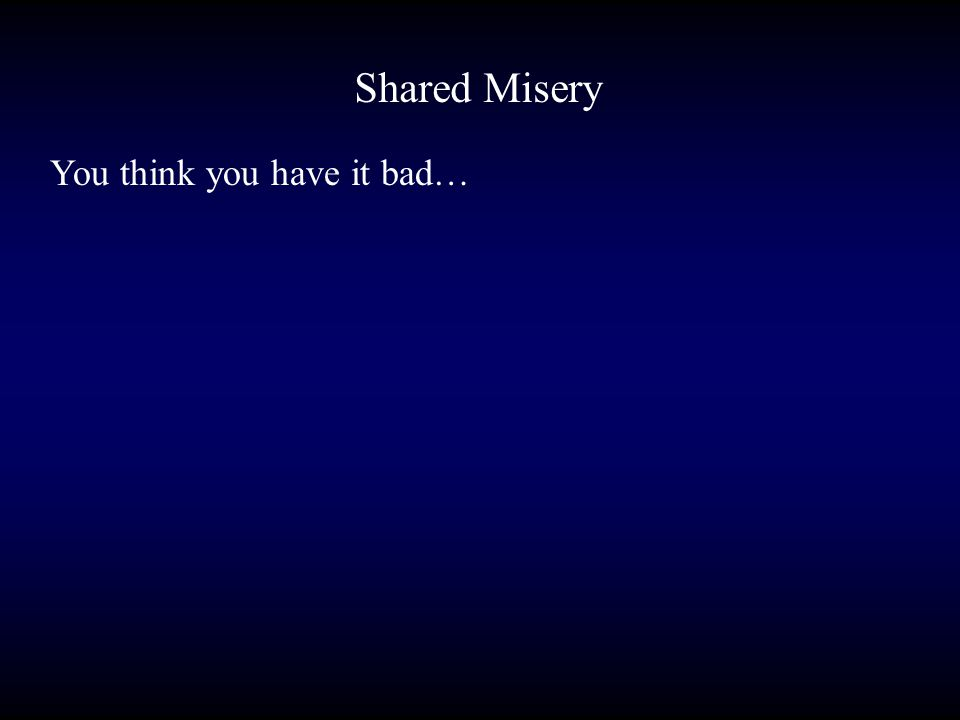 Shared Misery You think you have it bad…
