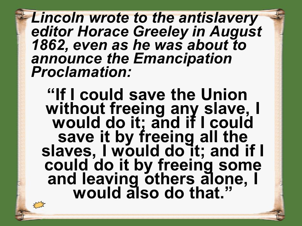 Lincoln wrote to the antislavery editor Horace Greeley in August 1862, even as he was about to announce the Emancipation Proclamation: If I could save the Union without freeing any slave, I would do it; and if I could save it by freeing all the slaves, I would do it; and if I could do it by freeing some and leaving others alone, I would also do that.