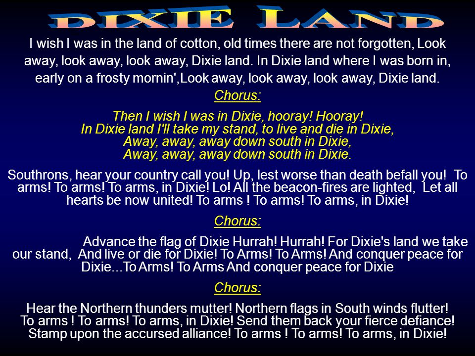 I wish I was in the land of cotton, old times there are not forgotten, Look away, look away, look away, Dixie land.