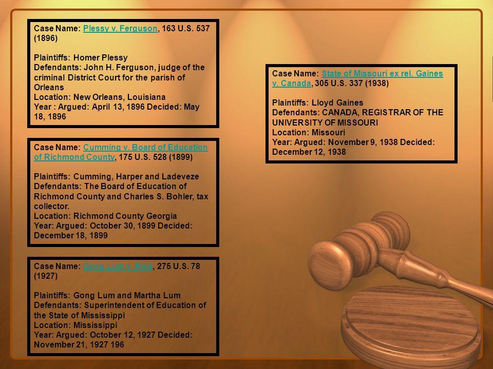 Case Name: Plessy v. Ferguson, 163 U.S. 537 (1896) Plaintiffs: Homer PlessyPlessy v. Ferguson Defendants: John H. Ferguson, judge of the criminal Dist