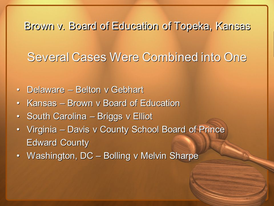 Brown v. Board of Education of Topeka, Kansas Several Cases Were Combined into One Delaware – Belton v Gebhart Kansas – Brown v Board of Education Sou