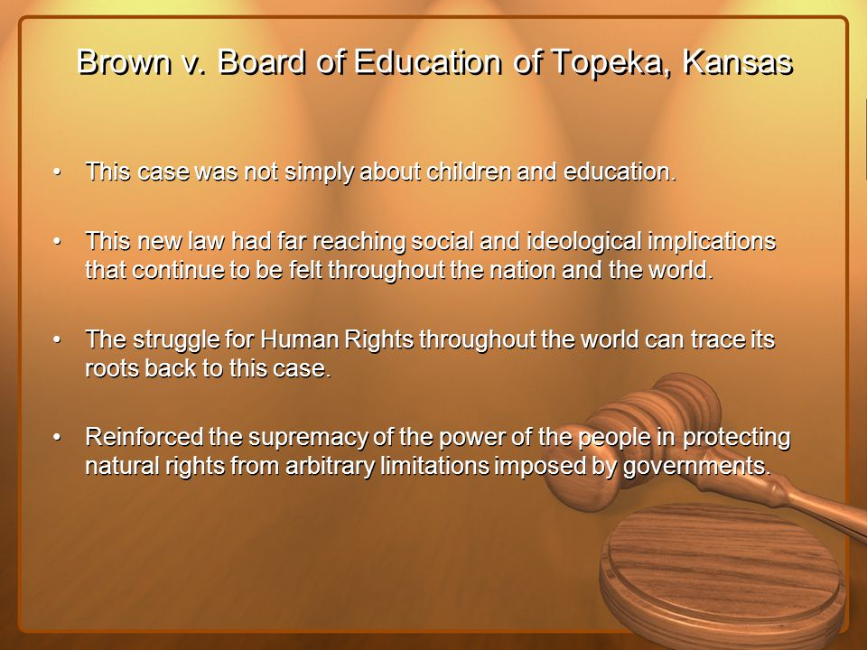 Brown v. Board of Education of Topeka, Kansas This case was not simply about children and education. This new law had far reaching social and ideologi