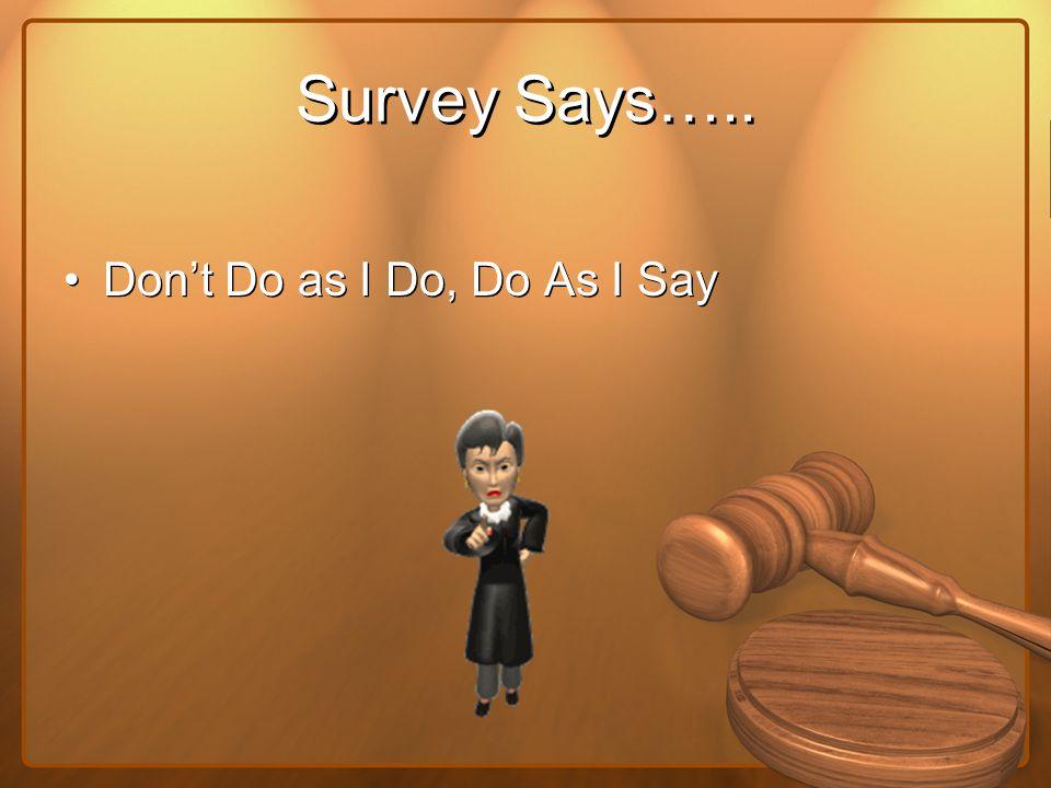 Survey Says….. Don't Do as I Do, Do As I Say