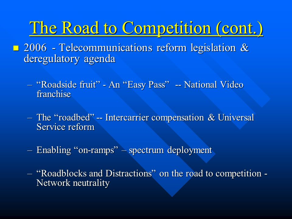 The Road to Competition (cont.) 2006 - Telecommunications reform legislation & deregulatory agenda 2006 - Telecommunications reform legislation & deregulatory agenda – Roadside fruit - An Easy Pass -- National Video franchise –The roadbed -- Intercarrier compensation & Universal Service reform –Enabling on-ramps – spectrum deployment – Roadblocks and Distractions on the road to competition - Network neutrality