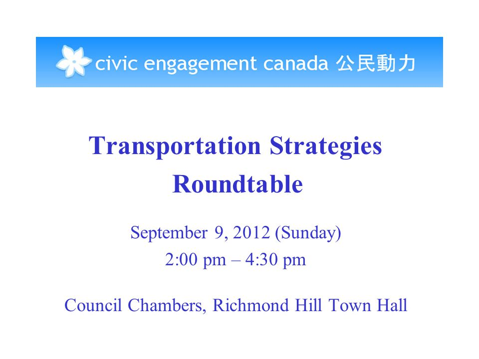 Transportation Strategies Roundtable September 9, 2012 (Sunday) 2:00 pm – 4:30 pm Council Chambers, Richmond Hill Town Hall