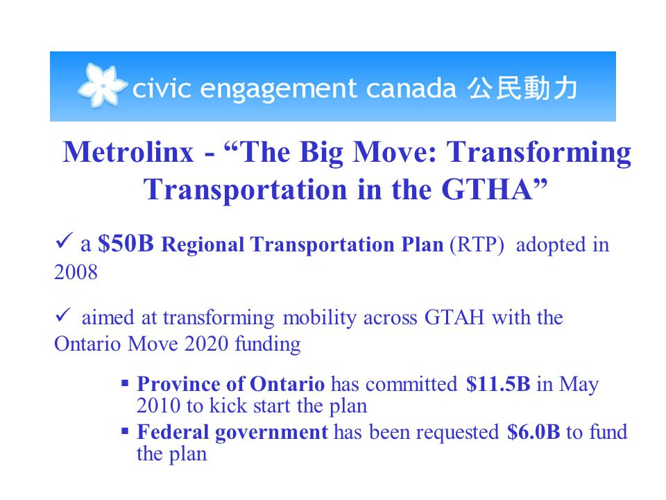 Metrolinx - The Big Move: Transforming Transportation in the GTHA a $50B Regional Transportation Plan (RTP) adopted in 2008 aimed at transforming mobility across GTAH with the Ontario Move 2020 funding  Province of Ontario has committed $11.5B in May 2010 to kick start the plan  Federal government has been requested $6.0B to fund the plan