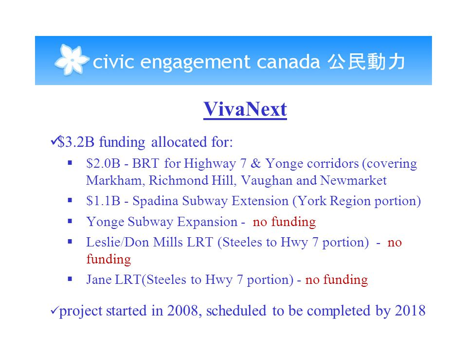 VivaNext $3.2B funding allocated for:  $2.0B - BRT for Highway 7 & Yonge corridors (covering Markham, Richmond Hill, Vaughan and Newmarket  $1.1B - Spadina Subway Extension (York Region portion)  Yonge Subway Expansion - no funding  Leslie/Don Mills LRT (Steeles to Hwy 7 portion) - no funding  Jane LRT(Steeles to Hwy 7 portion) - no funding project started in 2008, scheduled to be completed by 2018