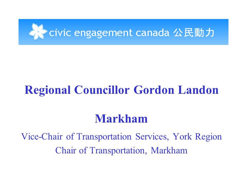 Regional Councillor Gordon Landon Markham Vice-Chair of Transportation Services, York Region Chair of Transportation, Markham
