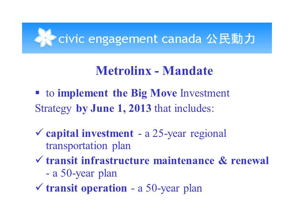 Metrolinx - Mandate  to implement the Big Move Investment Strategy by June 1, 2013 that includes: capital investment - a 25-year regional transportation plan transit infrastructure maintenance & renewal - a 50-year plan transit operation - a 50-year plan
