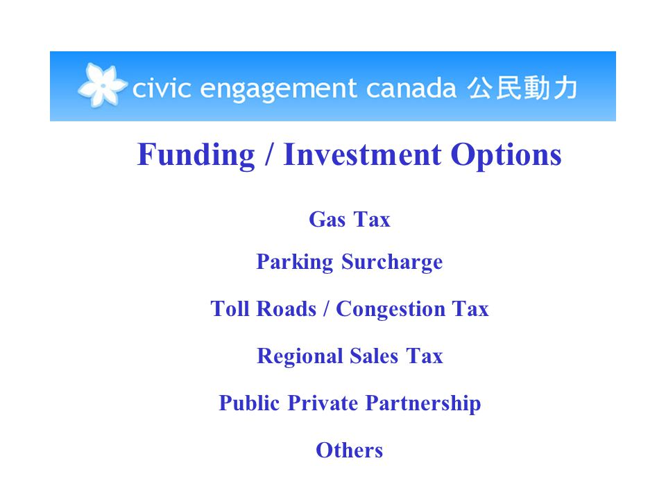 Funding / Investment Options Gas Tax Parking Surcharge Toll Roads / Congestion Tax Regional Sales Tax Public Private Partnership Others