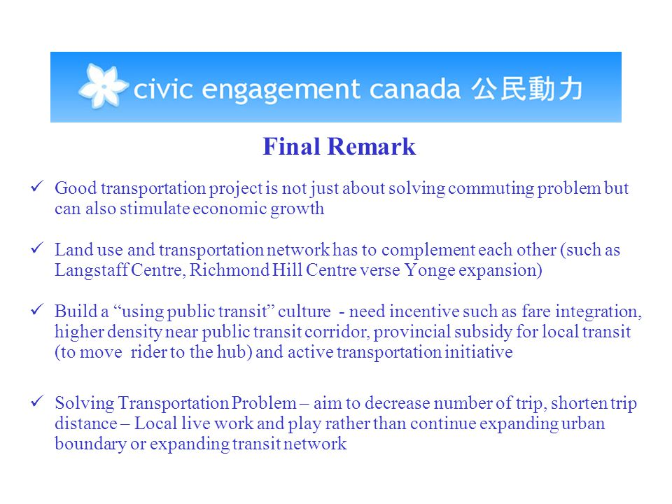 Final Remark Good transportation project is not just about solving commuting problem but can also stimulate economic growth Land use and transportation network has to complement each other (such as Langstaff Centre, Richmond Hill Centre verse Yonge expansion) Build a using public transit culture - need incentive such as fare integration, higher density near public transit corridor, provincial subsidy for local transit (to move rider to the hub) and active transportation initiative Solving Transportation Problem – aim to decrease number of trip, shorten trip distance – Local live work and play rather than continue expanding urban boundary or expanding transit network