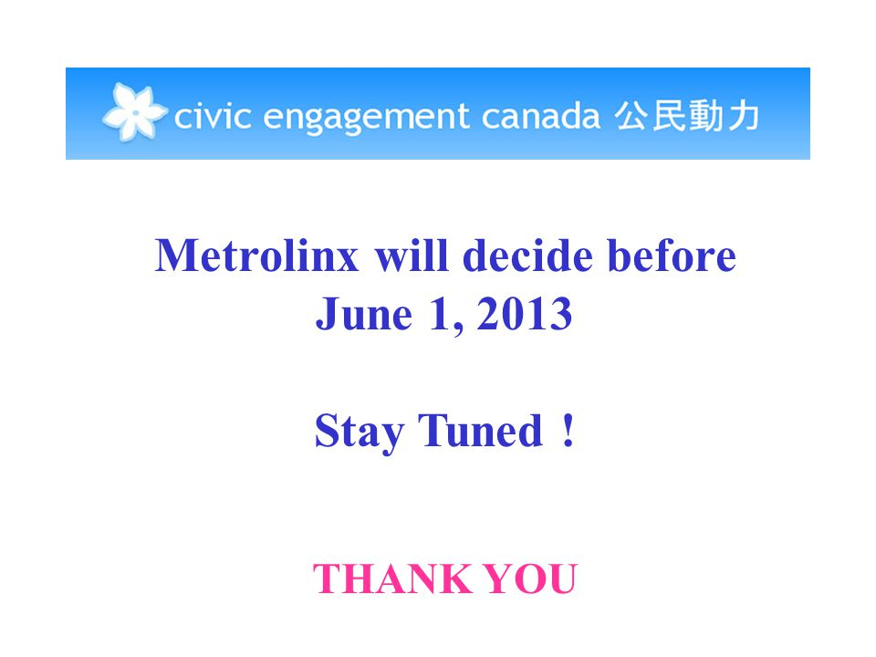 Metrolinx will decide before June 1, 2013 Stay Tuned ! THANK YOU