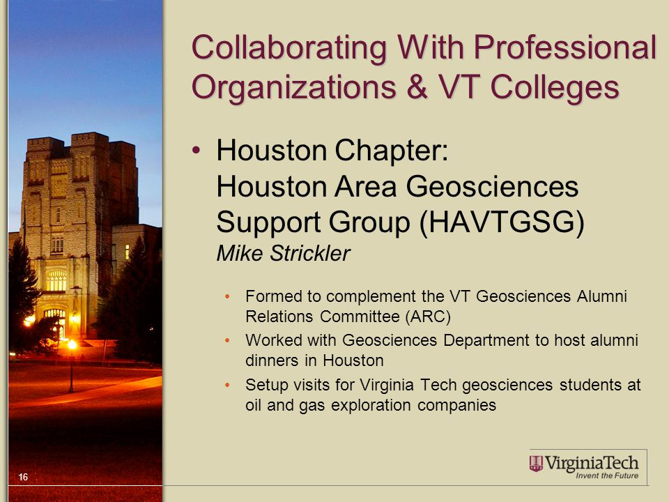16 Collaborating With Professional Organizations & VT Colleges Houston Chapter: Houston Area Geosciences Support Group (HAVTGSG) Mike Strickler Formed to complement the VT Geosciences Alumni Relations Committee (ARC) Worked with Geosciences Department to host alumni dinners in Houston Setup visits for Virginia Tech geosciences students at oil and gas exploration companies