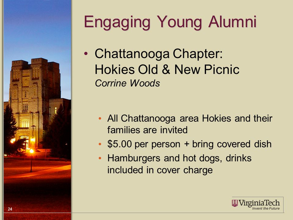 24 Engaging Young Alumni Chattanooga Chapter: Hokies Old & New Picnic Corrine Woods All Chattanooga area Hokies and their families are invited $5.00 per person + bring covered dish Hamburgers and hot dogs, drinks included in cover charge