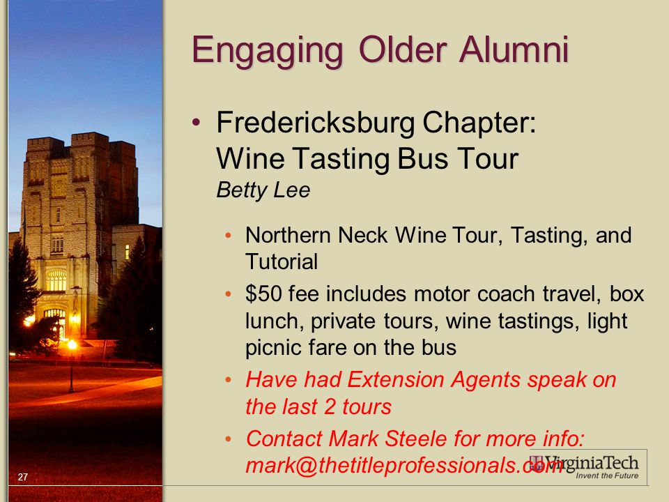 27 Engaging Older Alumni Fredericksburg Chapter: Wine Tasting Bus Tour Betty Lee Northern Neck Wine Tour, Tasting, and Tutorial $50 fee includes motor coach travel, box lunch, private tours, wine tastings, light picnic fare on the bus Have had Extension Agents speak on the last 2 tours Contact Mark Steele for more info: mark@thetitleprofessionals.com