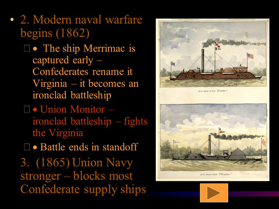 "G. Naval Battles 1. North imposes a blockade of all southern ports –  Strategy – cut off supply lines * South used fast ships ""blockade runners"""