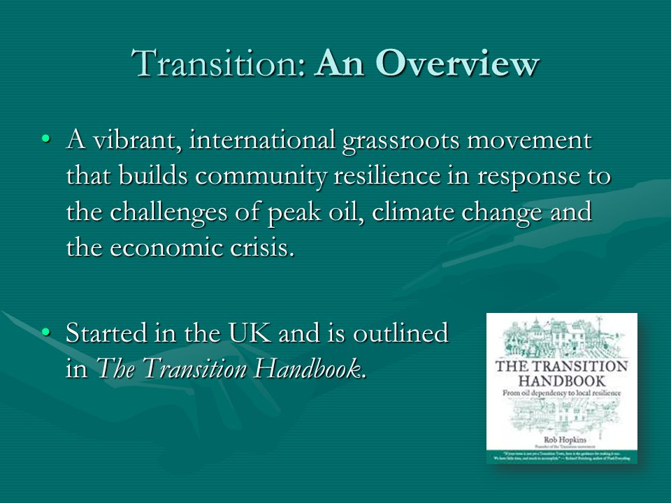 Transition: An Overview A vibrant, international grassroots movement that builds community resilience in response to the challenges of peak oil, climate change and the economic crisis.A vibrant, international grassroots movement that builds community resilience in response to the challenges of peak oil, climate change and the economic crisis.