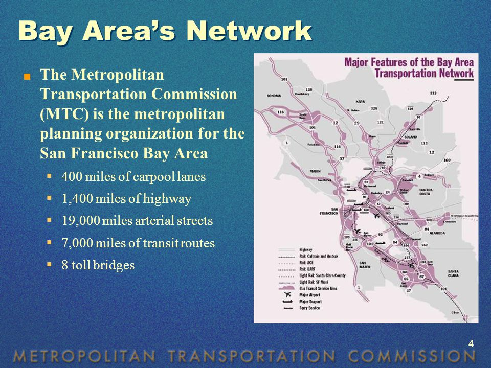 Bay Area's Network  The Metropolitan Transportation Commission (MTC) is the metropolitan planning organization for the San Francisco Bay Area  400 miles of carpool lanes  1,400 miles of highway  19,000 miles arterial streets  7,000 miles of transit routes  8 toll bridges 4