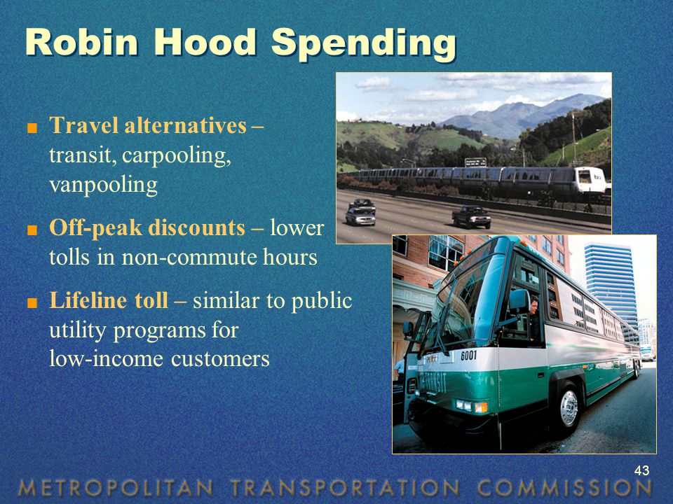 Robin Hood Spending  Travel alternatives – transit, carpooling, vanpooling  Off-peak discounts – lower tolls in non-commute hours  Lifeline toll – similar to public utility programs for low-income customers 43