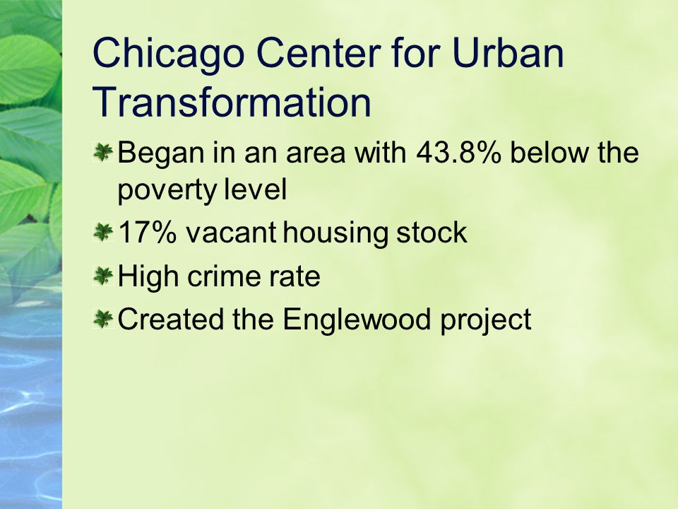 Chicago Center for Urban Transformation Began in an area with 43.8% below the poverty level 17% vacant housing stock High crime rate Created the Englewood project