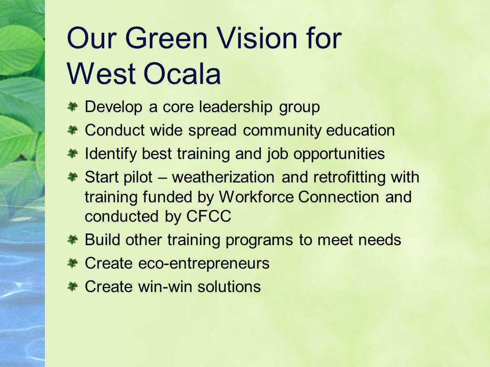 Our Green Vision for West Ocala Develop a core leadership group Conduct wide spread community education Identify best training and job opportunities Start pilot – weatherization and retrofitting with training funded by Workforce Connection and conducted by CFCC Build other training programs to meet needs Create eco-entrepreneurs Create win-win solutions