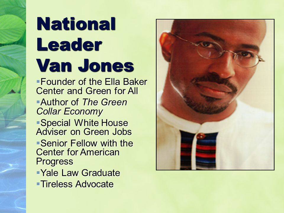 National Leader Van Jones  Founder of the Ella Baker Center and Green for All  Author of The Green Collar Economy  Special White House Adviser on Green Jobs  Senior Fellow with the Center for American Progress  Yale Law Graduate  Tireless Advocate