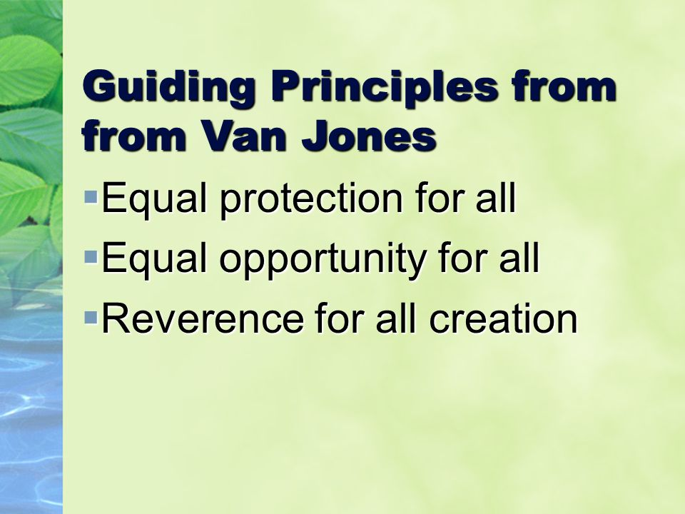 Guiding Principles from from Van Jones  Equal protection for all  Equal opportunity for all  Reverence for all creation
