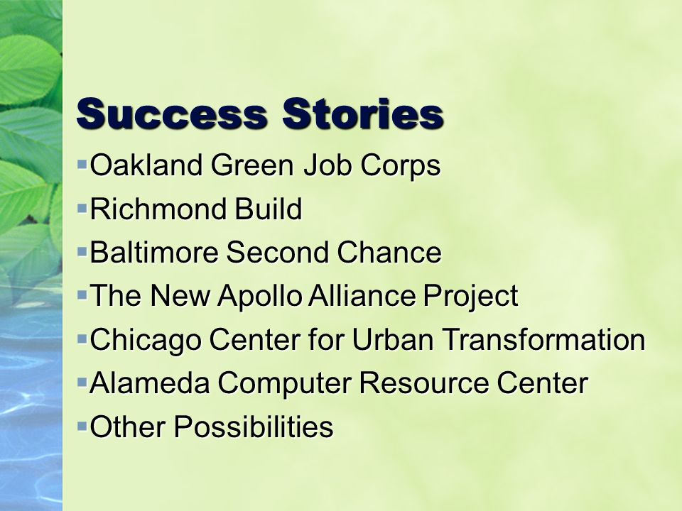 Success Stories  Oakland Green Job Corps  Richmond Build  Baltimore Second Chance  The New Apollo Alliance Project  Chicago Center for Urban Transformation  Alameda Computer Resource Center  Other Possibilities