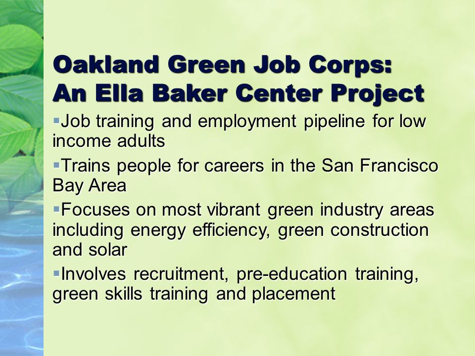 Oakland Green Job Corps: An Ella Baker Center Project  Job training and employment pipeline for low income adults  Trains people for careers in the San Francisco Bay Area  Focuses on most vibrant green industry areas including energy efficiency, green construction and solar  Involves recruitment, pre-education training, green skills training and placement