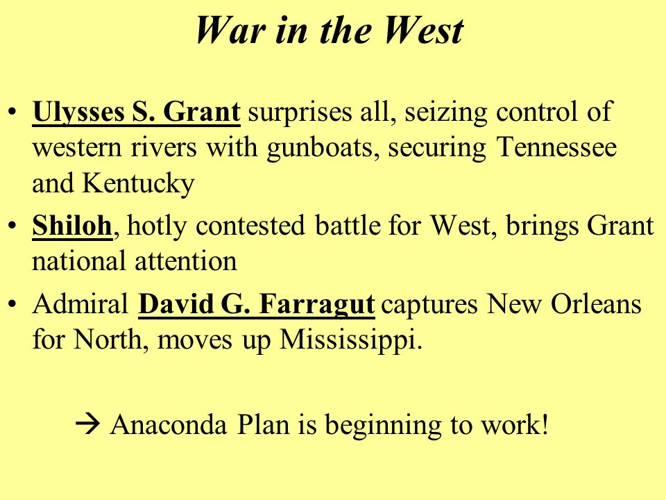 War in the West Ulysses S. Grant surprises all, seizing control of western rivers with gunboats, securing Tennessee and Kentucky Shiloh, hotly contest