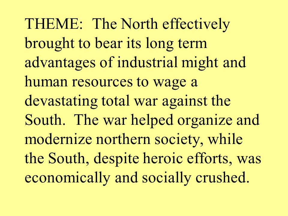 THEME: The North effectively brought to bear its long term advantages of industrial might and human resources to wage a devastating total war against