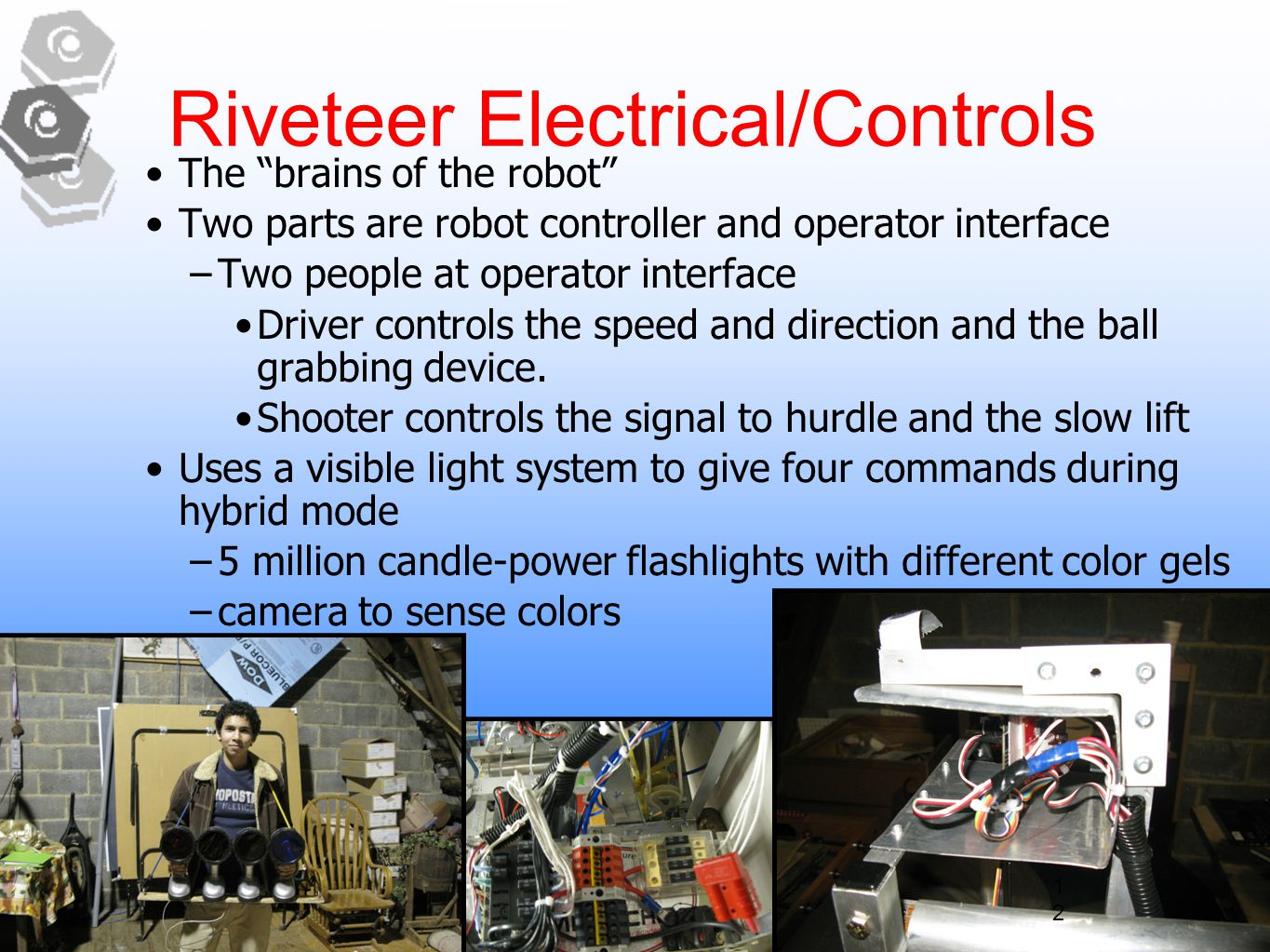 12 Riveteer Electrical/Controls The brains of the robot Two parts are robot controller and operator interface –Two people at operator interface Driver controls the speed and direction and the ball grabbing device.