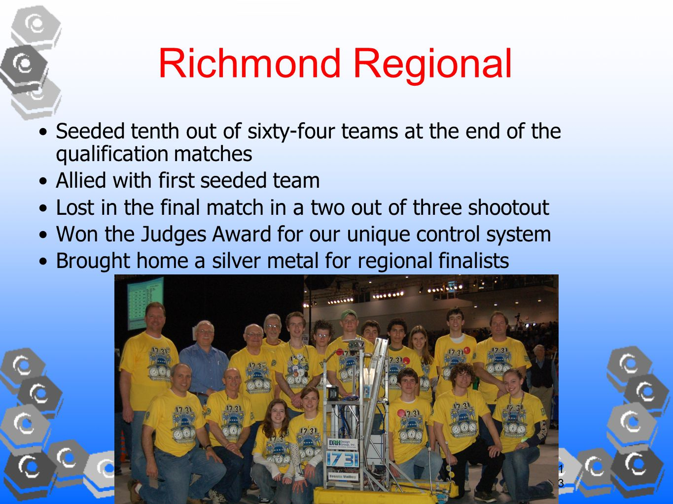 13 Richmond Regional Seeded tenth out of sixty-four teams at the end of the qualification matches Allied with first seeded team Lost in the final match in a two out of three shootout Won the Judges Award for our unique control system Brought home a silver metal for regional finalists
