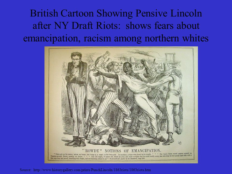British Cartoon Showing Pensive Lincoln after NY Draft Riots: shows fears about emancipation, racism among northern whites Source: http://www.historyg