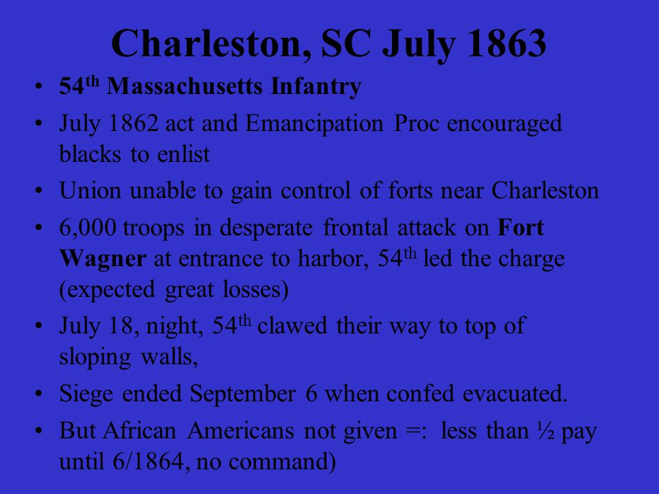 Charleston, SC July 1863 54 th Massachusetts Infantry July 1862 act and Emancipation Proc encouraged blacks to enlist Union unable to gain control of