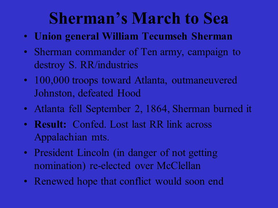 Sherman's March to Sea Union general William Tecumseh Sherman Sherman commander of Ten army, campaign to destroy S. RR/industries 100,000 troops towar