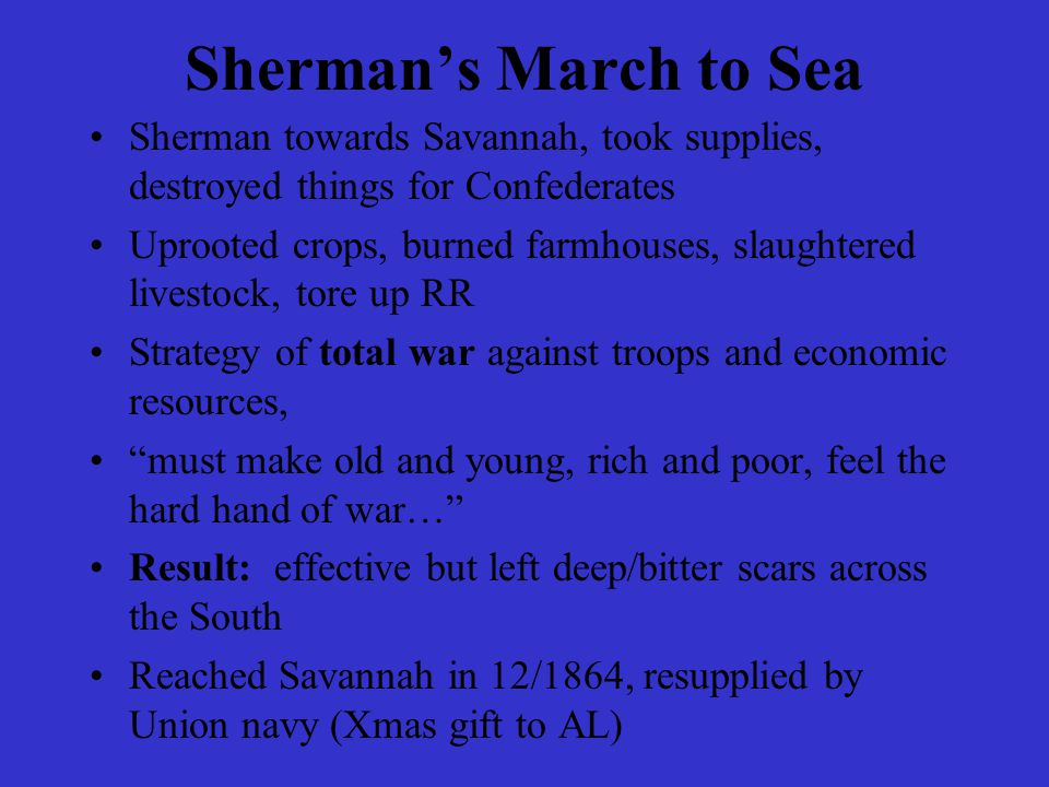 Sherman's March to Sea Sherman towards Savannah, took supplies, destroyed things for Confederates Uprooted crops, burned farmhouses, slaughtered lives