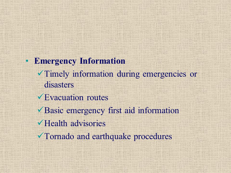 Emergency Information Timely information during emergencies or disasters Evacuation routes Basic emergency first aid information Health advisories Tornado and earthquake procedures