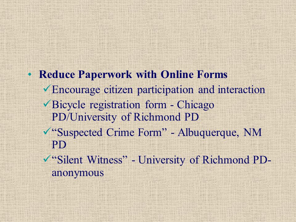 Reduce Paperwork with Online Forms Encourage citizen participation and interaction Bicycle registration form - Chicago PD/University of Richmond PD Suspected Crime Form - Albuquerque, NM PD Silent Witness - University of Richmond PD- anonymous