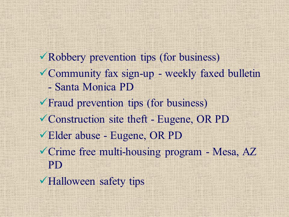 Robbery prevention tips (for business) Community fax sign-up - weekly faxed bulletin - Santa Monica PD Fraud prevention tips (for business) Construction site theft - Eugene, OR PD Elder abuse - Eugene, OR PD Crime free multi-housing program - Mesa, AZ PD Halloween safety tips