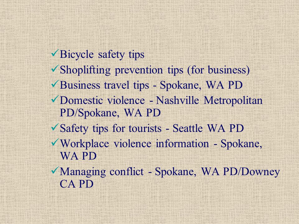 Bicycle safety tips Shoplifting prevention tips (for business) Business travel tips - Spokane, WA PD Domestic violence - Nashville Metropolitan PD/Spokane, WA PD Safety tips for tourists - Seattle WA PD Workplace violence information - Spokane, WA PD Managing conflict - Spokane, WA PD/Downey CA PD