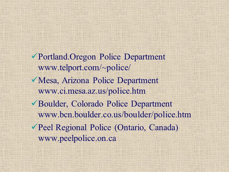 Portland.Oregon Police Department www.telport.com/~police/ Mesa, Arizona Police Department www.ci.mesa.az.us/police.htm Boulder, Colorado Police Department www.bcn.boulder.co.us/boulder/police.htm Peel Regional Police (Ontario, Canada) www.peelpolice.on.ca