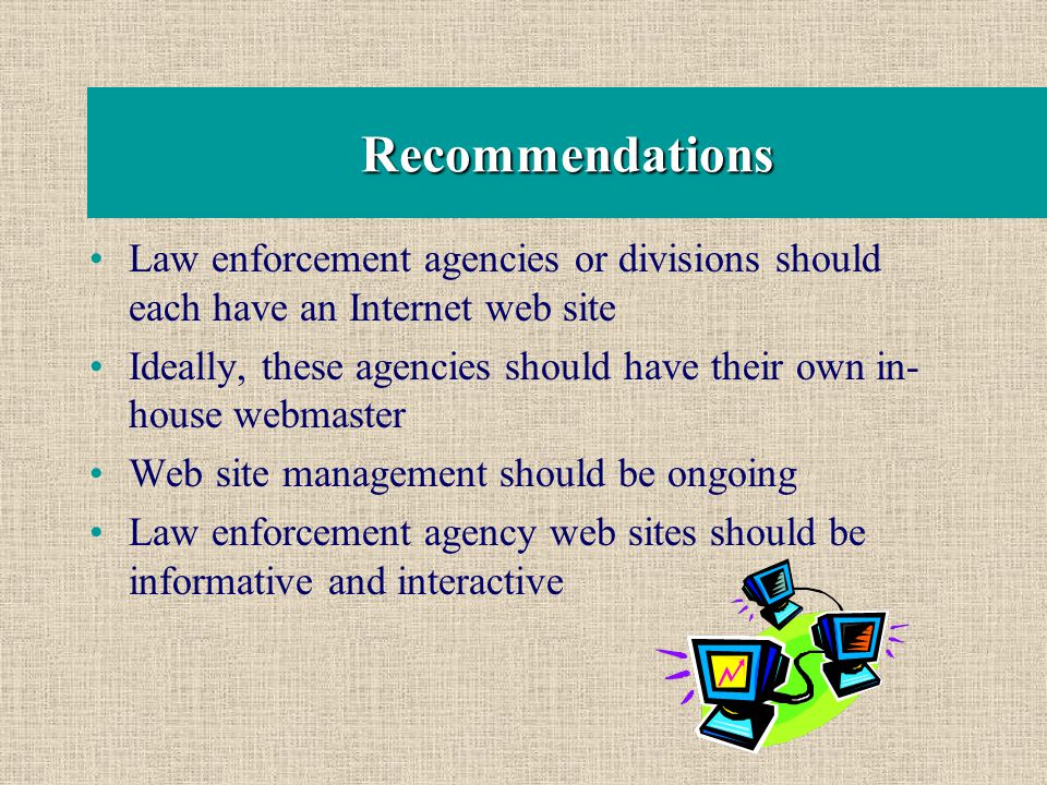 Recommendations Law enforcement agencies or divisions should each have an Internet web site Ideally, these agencies should have their own in- house webmaster Web site management should be ongoing Law enforcement agency web sites should be informative and interactive