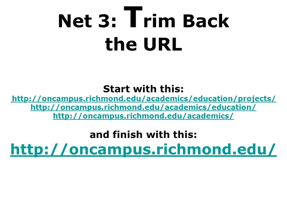 Net 3: T rim Back the URL Start with this: http://oncampus.richmond.edu/academics/education/projects/ http://oncampus.richmond.edu/academics/education/ http://oncampus.richmond.edu/academics/ http://oncampus.richmond.edu/academics/education/projects/ http://oncampus.richmond.edu/academics/education/ http://oncampus.richmond.edu/academics/ and finish with this: http://oncampus.richmond.edu/