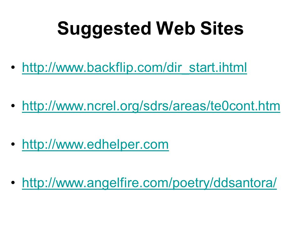 Suggested Web Sites http://www.backflip.com/dir_start.ihtml http://www.ncrel.org/sdrs/areas/te0cont.htm http://www.edhelper.com http://www.angelfire.com/poetry/ddsantora/