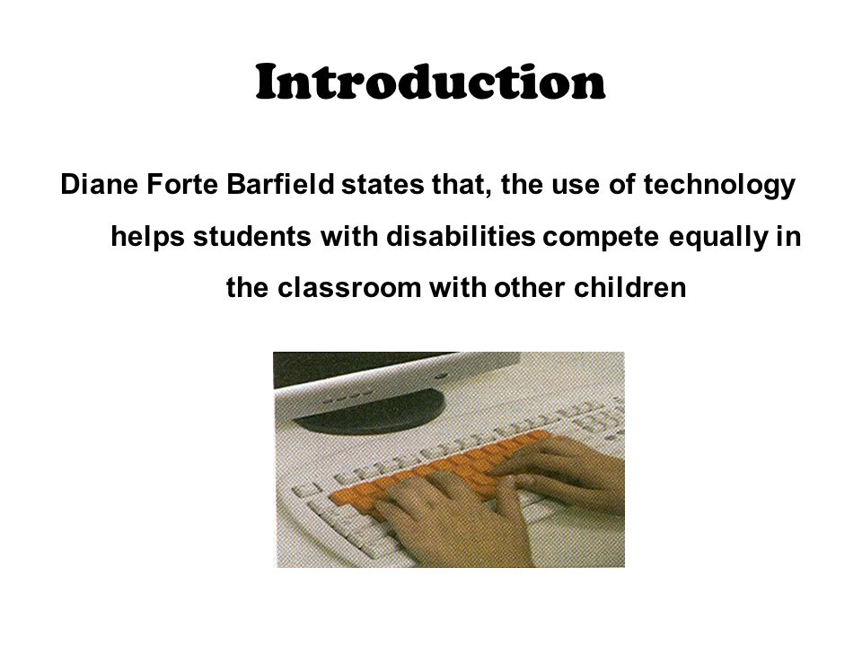 Introduction Diane Forte Barfield states that, the use of technology helps students with disabilities compete equally in the classroom with other children
